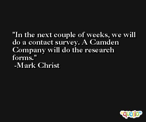 In the next couple of weeks, we will do a contact survey. A Camden Company will do the research forms. -Mark Christ