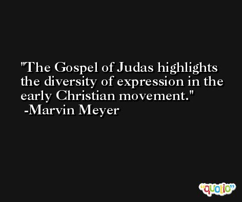 The Gospel of Judas highlights the diversity of expression in the early Christian movement. -Marvin Meyer