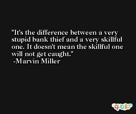 It's the difference between a very stupid bank thief and a very skillful one. It doesn't mean the skillful one will not get caught. -Marvin Miller