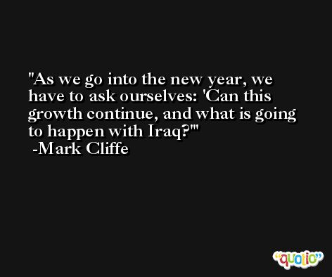 As we go into the new year, we have to ask ourselves: 'Can this growth continue, and what is going to happen with Iraq?' -Mark Cliffe