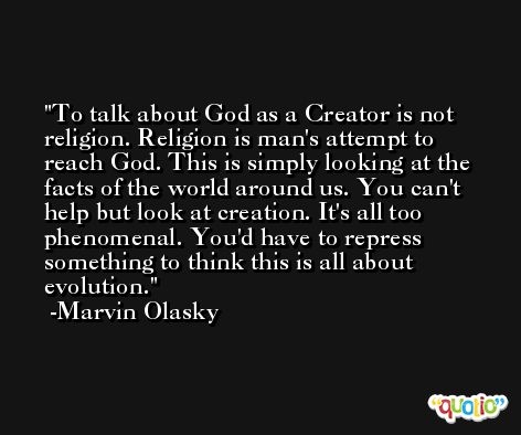 To talk about God as a Creator is not religion. Religion is man's attempt to reach God. This is simply looking at the facts of the world around us. You can't help but look at creation. It's all too phenomenal. You'd have to repress something to think this is all about evolution. -Marvin Olasky