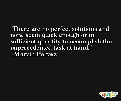 There are no perfect solutions and none seem quick enough or in sufficient quantity to accomplish the unprecedented task at hand. -Marvin Parvez