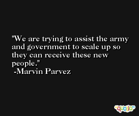 We are trying to assist the army and government to scale up so they can receive these new people. -Marvin Parvez