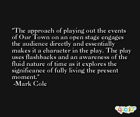The approach of playing out the events of Our Town on an open stage engages the audience directly and essentially makes it a character in the play. The play uses flashbacks and an awareness of the fluid nature of time as it explores the significance of fully living the present moment. -Mark Cole
