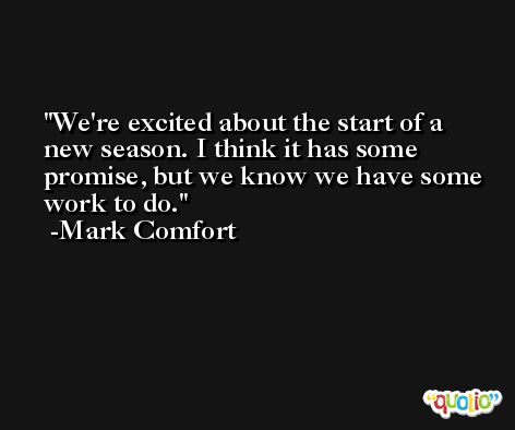 We're excited about the start of a new season. I think it has some promise, but we know we have some work to do. -Mark Comfort
