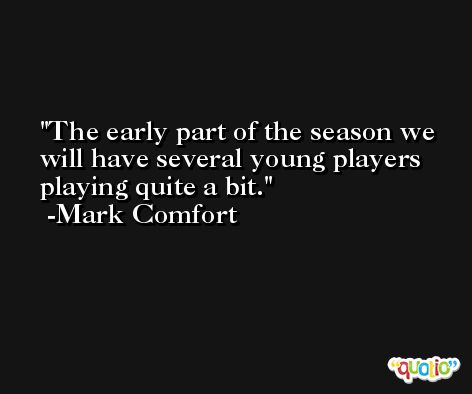 The early part of the season we will have several young players playing quite a bit. -Mark Comfort