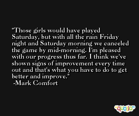 Those girls would have played Saturday, but with all the rain Friday night and Saturday morning we canceled the game by mid-morning. I'm pleased with our progress thus far. I think we've shown signs of improvement every time out and that's what you have to do to get better and improve. -Mark Comfort