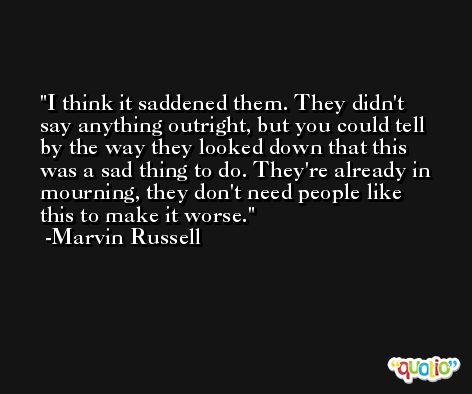I think it saddened them. They didn't say anything outright, but you could tell by the way they looked down that this was a sad thing to do. They're already in mourning, they don't need people like this to make it worse. -Marvin Russell