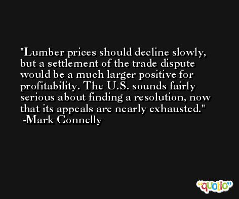 Lumber prices should decline slowly, but a settlement of the trade dispute would be a much larger positive for profitability. The U.S. sounds fairly serious about finding a resolution, now that its appeals are nearly exhausted. -Mark Connelly