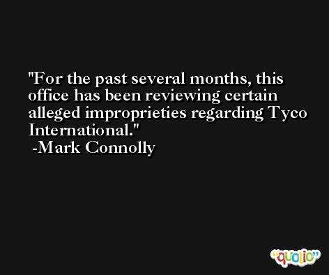 For the past several months, this office has been reviewing certain alleged improprieties regarding Tyco International. -Mark Connolly