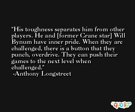 His toughness separates him from other players. He and [former Crane star] Will Bynum have inner pride. When they are challenged, there is a button that they punch, overdrive. They can push their games to the next level when challenged. -Anthony Longstreet