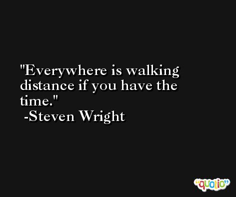 Everywhere is walking distance if you have the time. -Steven Wright