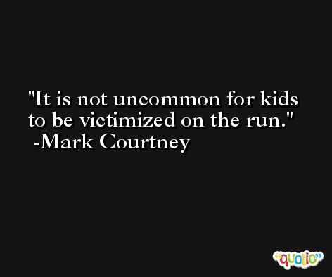 It is not uncommon for kids to be victimized on the run. -Mark Courtney