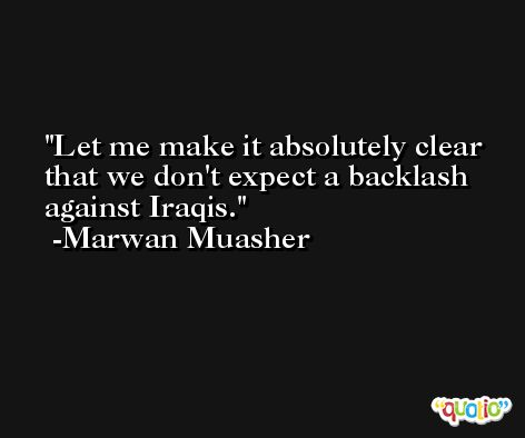 Let me make it absolutely clear that we don't expect a backlash against Iraqis. -Marwan Muasher