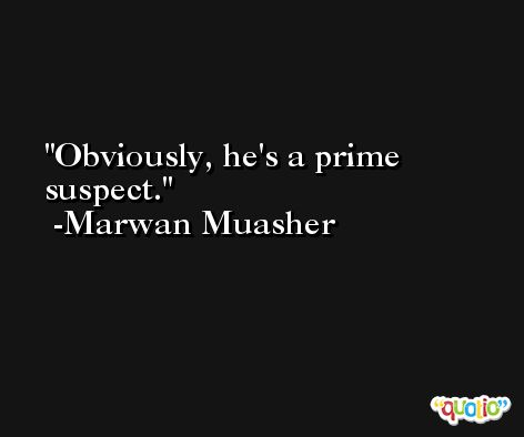 Obviously, he's a prime suspect. -Marwan Muasher