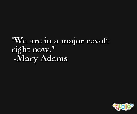We are in a major revolt right now. -Mary Adams