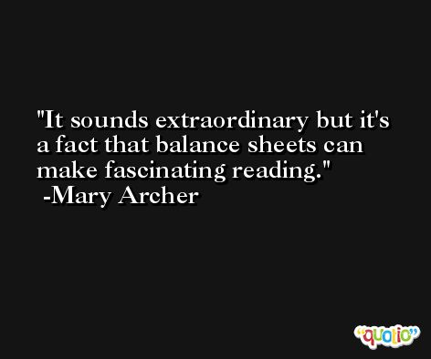 It sounds extraordinary but it's a fact that balance sheets can make fascinating reading. -Mary Archer
