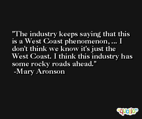The industry keeps saying that this is a West Coast phenomenon, ... I don't think we know it's just the West Coast. I think this industry has some rocky roads ahead. -Mary Aronson
