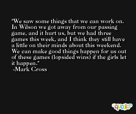 We saw some things that we can work on. In Wilson we got away from our passing game, and it hurt us, but we had three games this week, and I think they still have a little on their minds about this weekend. We can make good things happen for us out of these games (lopsided wins) if the girls let it happen. -Mark Cross