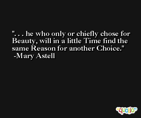 . . . he who only or chiefly chose for Beauty, will in a little Time find the same Reason for another Choice. -Mary Astell