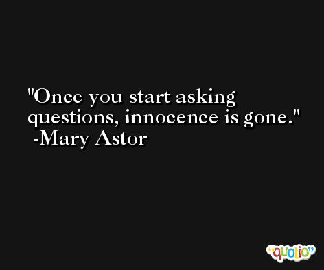 Once you start asking questions, innocence is gone. -Mary Astor