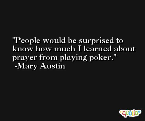 People would be surprised to know how much I learned about prayer from playing poker. -Mary Austin