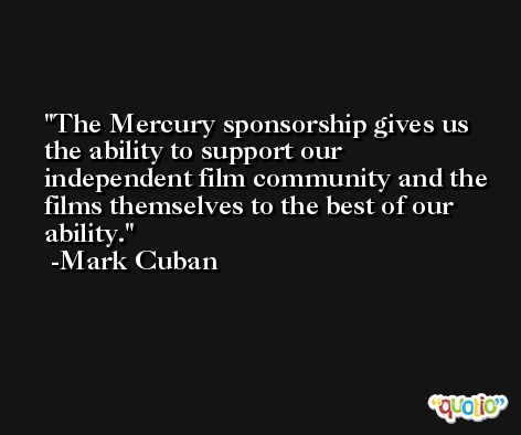 The Mercury sponsorship gives us the ability to support our independent film community and the films themselves to the best of our ability. -Mark Cuban