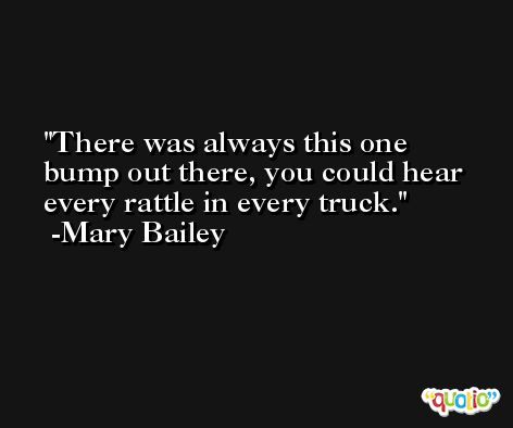 There was always this one bump out there, you could hear every rattle in every truck. -Mary Bailey