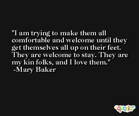 I am trying to make them all comfortable and welcome until they get themselves all up on their feet. They are welcome to stay. They are my kin folks, and I love them. -Mary Baker