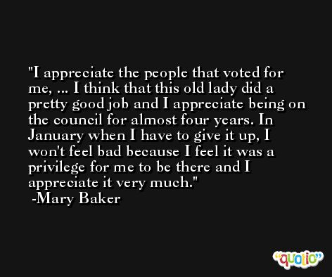 I appreciate the people that voted for me, ... I think that this old lady did a pretty good job and I appreciate being on the council for almost four years. In January when I have to give it up, I won't feel bad because I feel it was a privilege for me to be there and I appreciate it very much. -Mary Baker