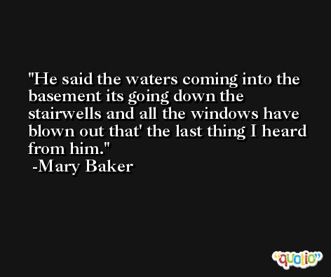 He said the waters coming into the basement its going down the stairwells and all the windows have blown out that' the last thing I heard from him. -Mary Baker