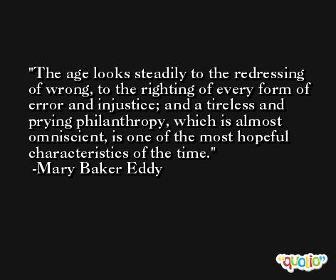 The age looks steadily to the redressing of wrong, to the righting of every form of error and injustice; and a tireless and prying philanthropy, which is almost omniscient, is one of the most hopeful characteristics of the time. -Mary Baker Eddy