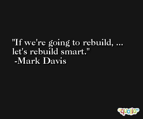 If we're going to rebuild, ... let's rebuild smart. -Mark Davis