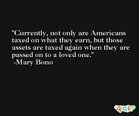 Currently, not only are Americans taxed on what they earn, but those assets are taxed again when they are passed on to a loved one. -Mary Bono