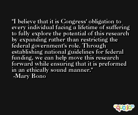 I believe that it is Congress' obligation to every individual facing a lifetime of suffering to fully explore the potential of this research by expanding rather than restricting the federal government's role. Through establishing national guidelines for federal funding, we can help move this research forward while ensuring that it is preformed in an ethically sound manner. -Mary Bono