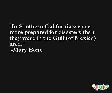 In Southern California we are more prepared for disasters than they were in the Gulf (of Mexico) area. -Mary Bono