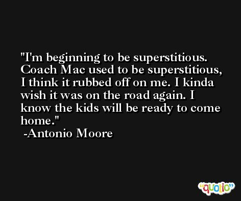 I'm beginning to be superstitious. Coach Mac used to be superstitious, I think it rubbed off on me. I kinda wish it was on the road again. I know the kids will be ready to come home. -Antonio Moore