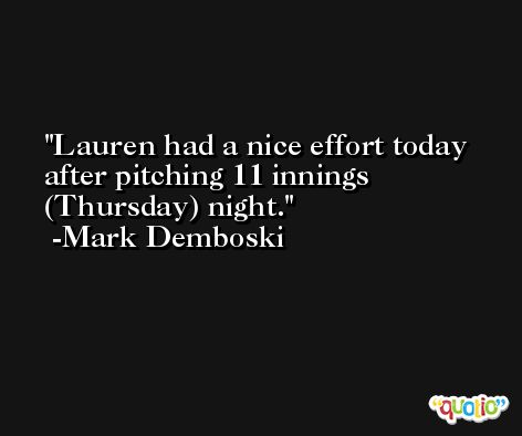 Lauren had a nice effort today after pitching 11 innings (Thursday) night. -Mark Demboski