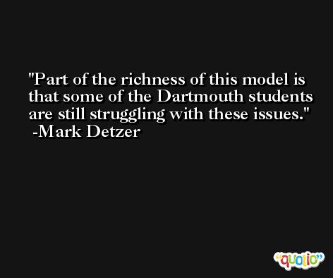 Part of the richness of this model is that some of the Dartmouth students are still struggling with these issues. -Mark Detzer