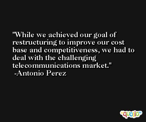 While we achieved our goal of restructuring to improve our cost base and competitiveness, we had to deal with the challenging telecommunications market. -Antonio Perez