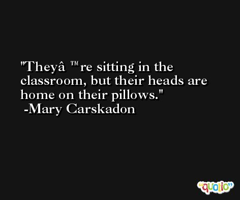 They're sitting in the classroom, but their heads are home on their pillows. -Mary Carskadon