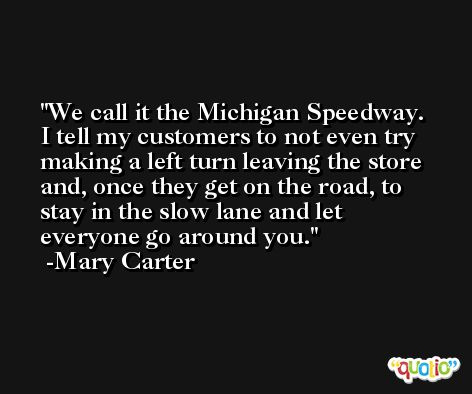 We call it the Michigan Speedway. I tell my customers to not even try making a left turn leaving the store and, once they get on the road, to stay in the slow lane and let everyone go around you. -Mary Carter