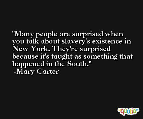 Many people are surprised when you talk about slavery's existence in New York. They're surprised because it's taught as something that happened in the South. -Mary Carter