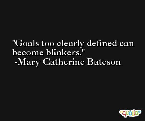 Goals too clearly defined can become blinkers. -Mary Catherine Bateson