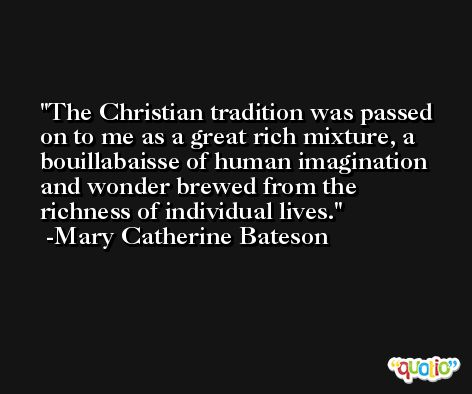 The Christian tradition was passed on to me as a great rich mixture, a bouillabaisse of human imagination and wonder brewed from the richness of individual lives. -Mary Catherine Bateson