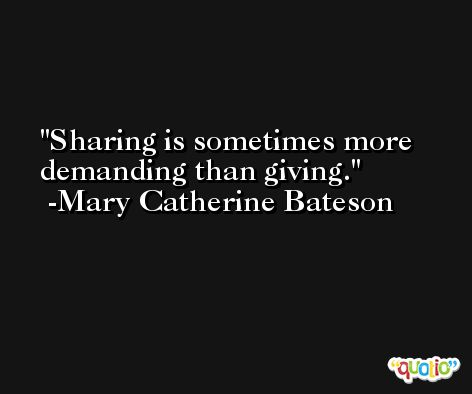 Sharing is sometimes more demanding than giving. -Mary Catherine Bateson
