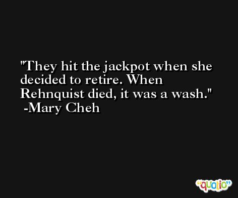 They hit the jackpot when she decided to retire. When Rehnquist died, it was a wash. -Mary Cheh