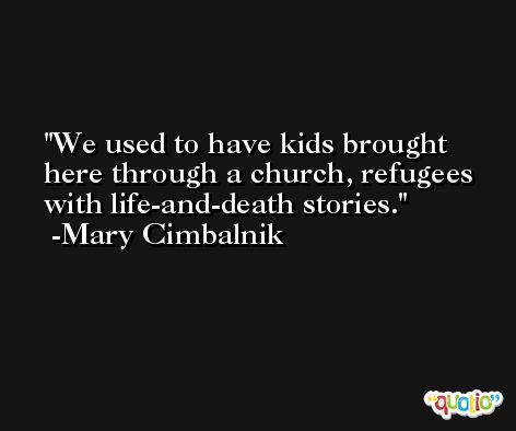 We used to have kids brought here through a church, refugees with life-and-death stories. -Mary Cimbalnik