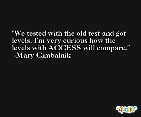 We tested with the old test and got levels. I'm very curious how the levels with ACCESS will compare. -Mary Cimbalnik