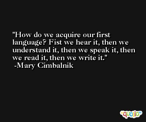 How do we acquire our first language? Fist we hear it, then we understand it, then we speak it, then we read it, then we write it. -Mary Cimbalnik